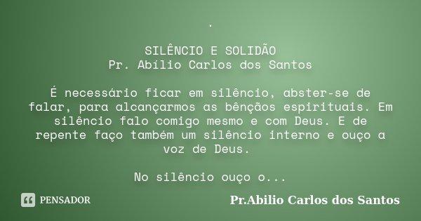 . SILÊNCIO E SOLIDÃO Pr. Abílio Carlos dos Santos É necessário ficar em silêncio, abster-se de falar, para alcançarmos as bênçãos espirituais. Em silêncio falo ... Frase de Pr.Abilio Carlos dos Santos.