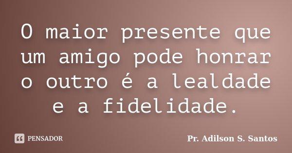 O maior presente que um amigo pode honrar o outro é a lealdade e a fidelidade.... Frase de Pr. Adilson S. Santos.