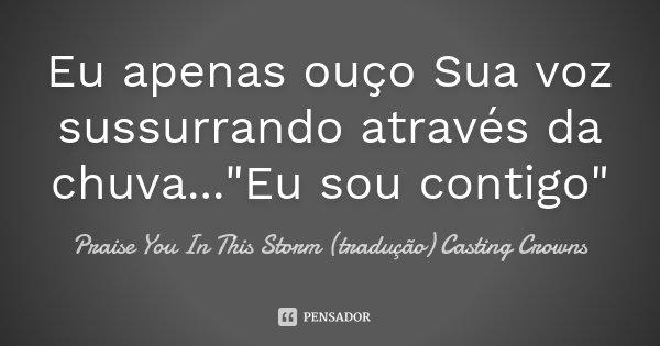 """Eu apenas ouço Sua voz sussurrando através da chuva...""""Eu sou contigo""""... Frase de Praise You In This Storm (tradução) Casting Crowns."""