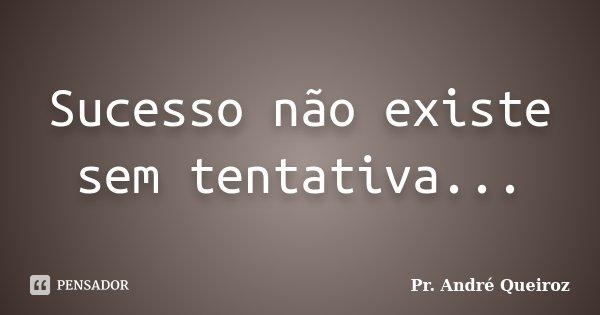 Sucesso não existe sem tentativa...... Frase de Pr. André Queiroz.