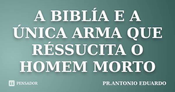 A BIBLÍA E A ÚNICA ARMA QUE RÉSSUCITA O HOMEM MORTO... Frase de PR.ANTONIO EDUARDO.