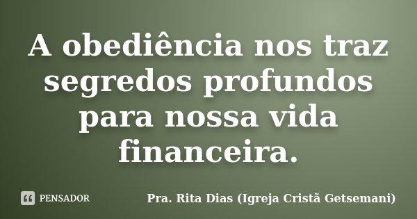 A obediência nos traz segredos profundos para nossa vida financeira.... Frase de Pra. Rita Dias (Igreja Cristã Getsemani).