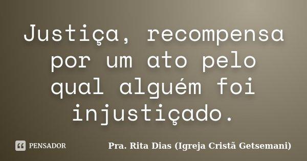 Justiça, recompensa por um ato pelo qual alguém foi injustiçado.... Frase de Pra. Rita Dias (Igreja Cristã Getsemani).