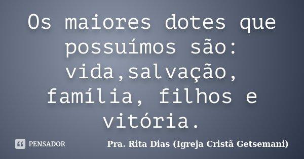 Os maiores dotes que possuímos são: vida,salvação, família, filhos e vitória.... Frase de Pra. Rita Dias (Igreja Cristã Getsemani).