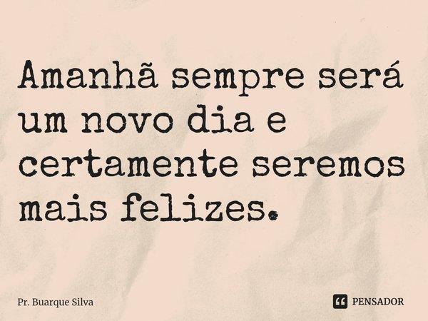 Amanhã sempre será um novo dia e certamente seremos mais felizes.... Frase de Pr. Buarque Silva.
