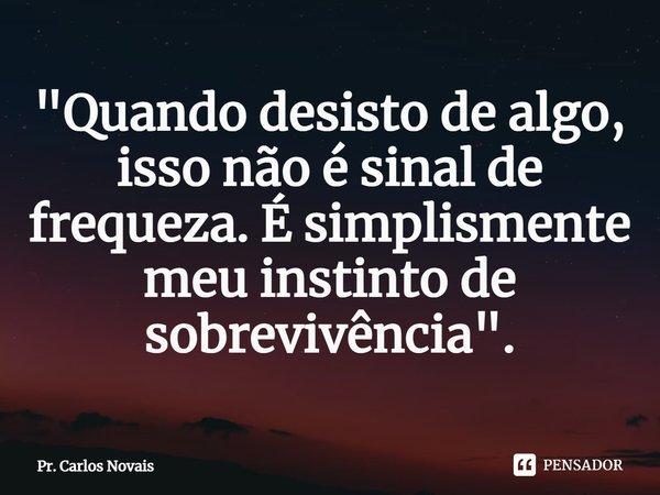 """""""Quando desisto de algo, isso não é sinal de frequeza. É simplismente meu instinto de sobrevivência"""".... Frase de Pr. Carlos Novais."""
