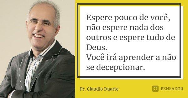 Espere pouco de você, não espere nada dos outros e espere tudo de Deus. Você irá aprender a não se decepcionar.... Frase de Pr. Claudio Duarte.