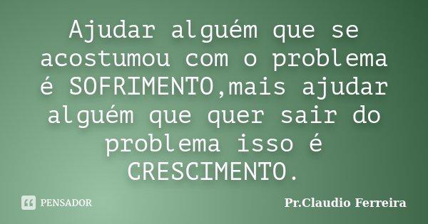 Ajudar alguém que se acostumou com o problema é SOFRIMENTO,mais ajudar alguém que quer sair do problema isso é CRESCIMENTO.... Frase de Pr.Claudio Ferreira.