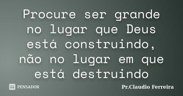 Procure ser grande no lugar que Deus está construindo, não no lugar em que está destruindo... Frase de Pr. Claudio Ferreira.