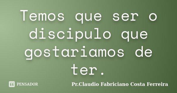 Temos que ser o discipulo que gostariamos de ter.... Frase de Pr.Claudio Fabriciano Costa Ferreira.