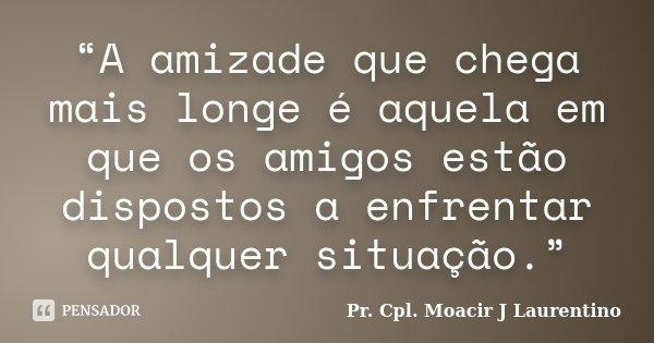"""""""A amizade que chega mais longe é aquela em que os amigos estão dispostos a enfrentar qualquer situação.""""... Frase de Pr. Cpl. Moacir J Laurentino."""
