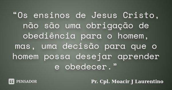 """""""Os ensinos de Jesus Cristo, não são uma obrigação de obediência para o homem, mas, uma decisão para que o homem possa desejar aprender e obedecer.""""... Frase de Pr. Cpl. Moacir J Laurentino."""