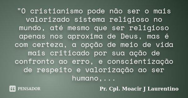 """""""O cristianismo pode não ser o mais valorizado sistema religioso no mundo, até mesmo que ser religioso apenas nos aproxima de Deus, mas é com certeza, a op... Frase de Pr.Cpl. Moacir J Laurentino.."""