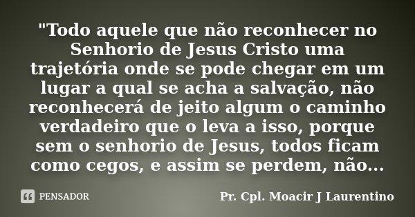 """""""Todo aquele que não reconhecer no Senhorio de Jesus Cristo uma trajetória onde se pode chegar em um lugar a qual se acha a salvação, não reconhecerá de je... Frase de Pr. Cpl. Moacir J Laurentino.."""