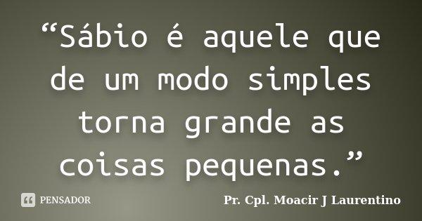 """""""Sábio é aquele que de um modo simples torna grande as coisas pequenas.""""... Frase de Pr.Cpl. Moacir J Laurentino."""