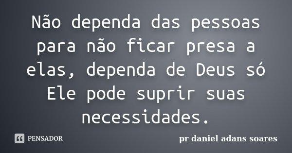 Não dependa das pessoas para não ficar presa a elas, dependa de Deus só Ele pode suprir suas necessidades.... Frase de pr.daniel adans soares.