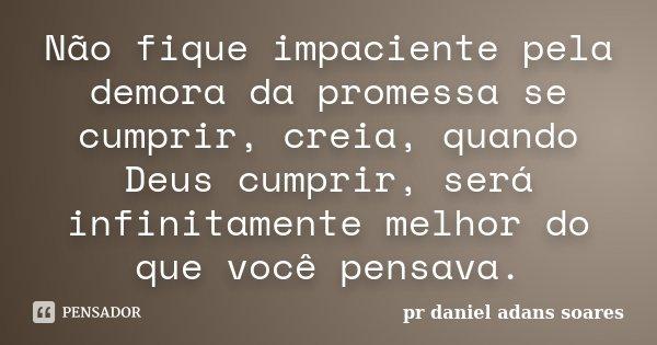 Não fique impaciente pela demora da promessa se cumprir, creia, quando Deus cumprir, será infinitamente melhor do que você pensava.... Frase de pr.daniel adans soares.