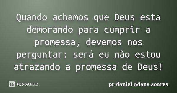 Quando achamos que Deus esta demorando para cumprir a promessa, devemos nos perguntar: será eu não estou atrazando a promessa de Deus!... Frase de pr.daniel adans soares.