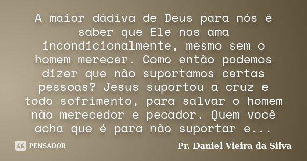 A maior dádiva de Deus para nós, é saber que ELE nos ama incondicionalmente, mesmo sem o homem merecer. Como então podemos dizer que não suportamos certas pesso... Frase de Pr. Daniel Vieira da Silva.