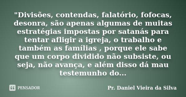 """""""Divisões, contendas, falatório, fofocas, desonra, são apenas algumas de muitas estratégias impostas por satanás para tentar afligir a igreja, o trabalho e... Frase de Pr. Daniel Vieira da Silva."""