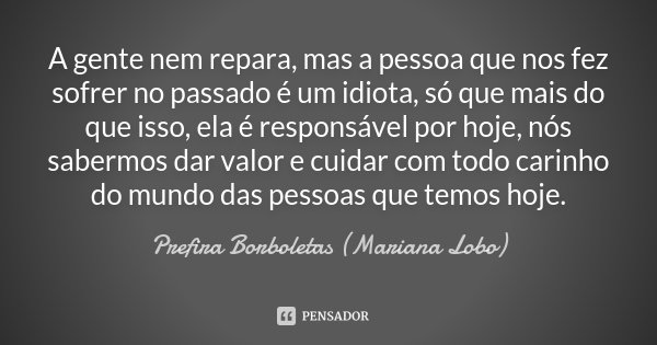 A gente nem repara, mas a pessoa que nos fez sofrer no passado é um idiota, só que mais do que isso, ela é responsável por hoje, nós sabermos dar valor e cuidar... Frase de Prefira Borboletas (Mariana Lobo).