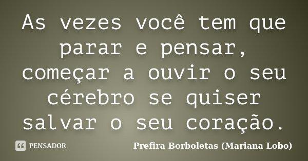 As vezes você tem que parar e pensar, começar a ouvir o seu cérebro se quiser salvar o seu coração.... Frase de Prefira Borboletas (Mariana Lobo).