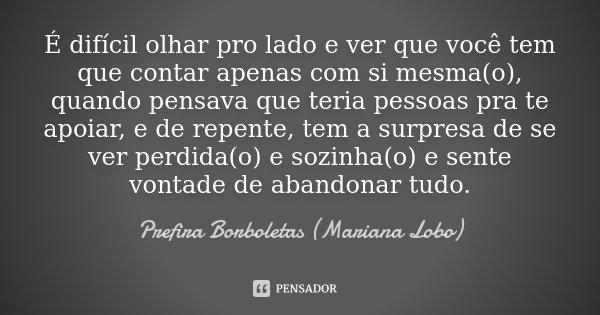 É difícil olhar pro lado e ver que você tem que contar apenas com si mesma(o), quando pensava que teria pessoas pra te apoiar, e de repente, tem a surpresa de s... Frase de Prefira Borboletas (Mariana Lobo).
