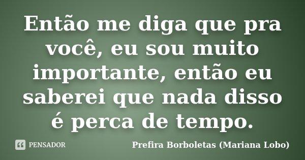 Então me diga que pra você, eu sou muito importante, então eu saberei que nada disso é perca de tempo.... Frase de Prefira Borboletas (Mariana Lobo).