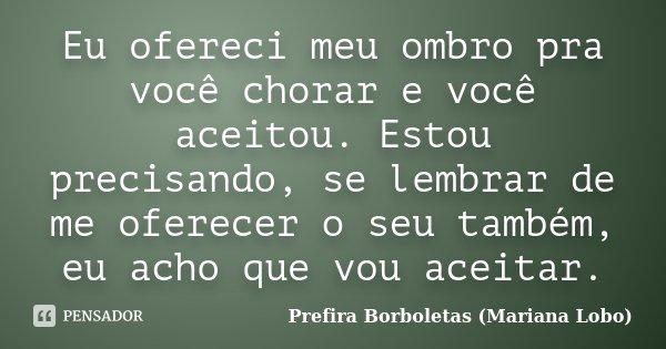 Eu ofereci meu ombro pra você chorar e você aceitou. Estou precisando, se lembrar de me oferecer o seu também, eu acho que vou aceitar.... Frase de Prefira Borboletas (Mariana Lobo).