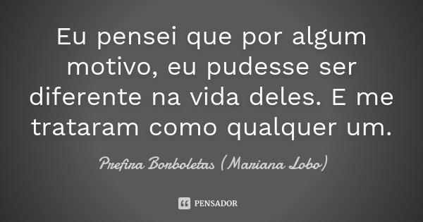 Eu pensei que por algum motivo, eu pudesse ser diferente na vida deles. E me trataram como qualquer um.... Frase de Prefira Borboletas (Mariana Lobo).