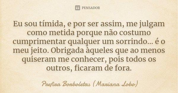 Eu sou tímida, e por ser assim, me julgam como metida porque não costumo cumprimentar qualquer um sorrindo… é o meu jeito. Obrigada àqueles que ao menos quisera... Frase de Prefira Borboletas (Mariana Lobo).