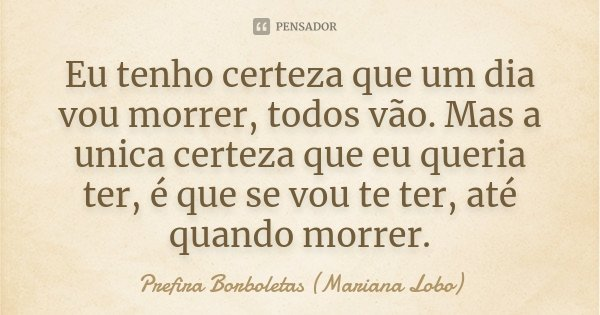 Eu tenho certeza que um dia vou morrer, todos vão. Mas a unica certeza que eu queria ter, é que se vou te ter, até quando morrer.... Frase de Prefira Borboletas (Mariana Lobo).