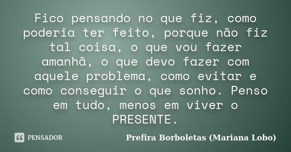 Fico pensando no que fiz, como poderia ter feito, porque não fiz tal coisa, o que vou fazer amanhã, o que devo fazer com aquele problema, como evitar e como con... Frase de Prefira Borboletas (Mariana Lobo).
