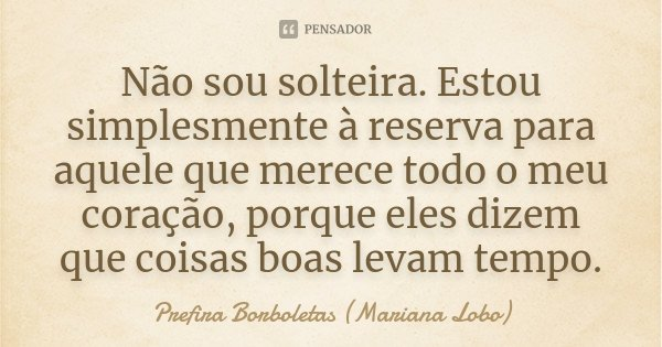 Não sou solteira. Estou simplesmente à reserva para aquele que merece todo o meu coração, porque eles dizem que coisas boas levam tempo.... Frase de Prefira Borboletas (Mariana Lobo).
