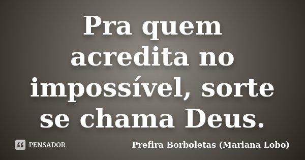 Pra quem acredita no impossível, sorte se chama Deus.... Frase de Prefira Borboletas (Mariana Lobo).