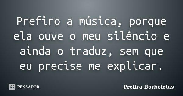 Prefiro a música, porque ela ouve o meu silêncio e ainda o traduz, sem que eu precise me explicar.... Frase de Prefira Borboletas.