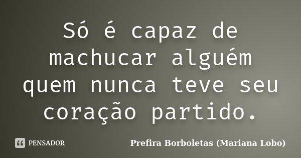 Só é capaz de machucar alguém, quem nunca teve seu coração partido.... Frase de Prefira Borboletas (Mariana Lobo).