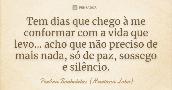 Tem dias que chego à me conformar com a vida que levo… acho que não preciso de mais nada, só de paz, sossego e silêncio.... Frase de Prefira Borboletas (Mariana Lobo).