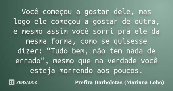 """Você começou a gostar dele, mas logo ele começou a gostar de outra, e mesmo assim você sorri pra ele da mesma forma, como se quisesse dizer: """"Tudo bem, não tem ... Frase de Prefira Borboletas (Mariana Lobo)."""