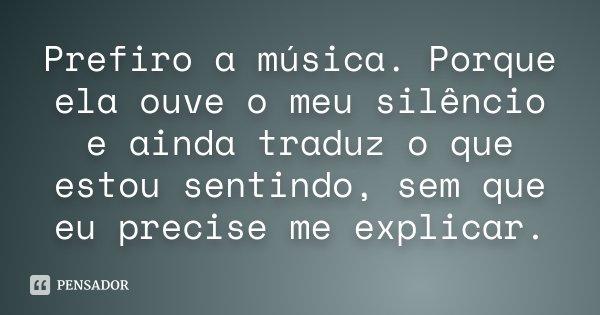 Prefiro a música. Porque ela ouve o meu silêncio e ainda traduz o que estou sentindo, sem que eu precise me explicar.... Frase de Desconhecido.