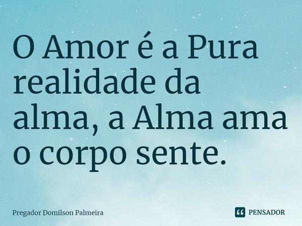 O Amor é a Pura realidade da alma, a Alma ama o corpo sente.... Frase de Pregador Domilson Palmeira.