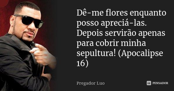 Dê-me flores enquanto posso apreciá-las. Depois servirão apenas para cobrir minha sepultura! (Apocalipse 16)... Frase de Pregador Luo.