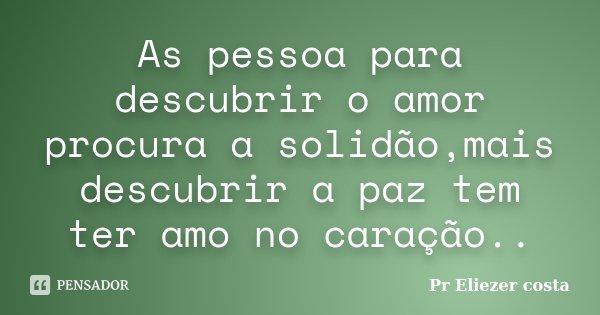 As pessoa para descubrir o amor procura a solidão,mais descubrir a paz tem ter amo no caração..... Frase de Pr Eliezer costa.