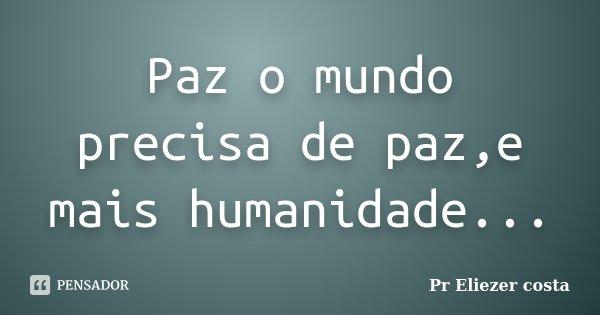 Paz o mundo precisa de paz,e mais humanidade...... Frase de Pr Eliezer costa.
