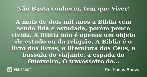 Não Basta conhecer, tem que Viver! A mais de dois mil anos a Biblia vem sendo lida e estudada, porém pouco vivida. A Biblia não é apenas um objeto de estudo ou ... Frase de Pr. Enéas Souza.