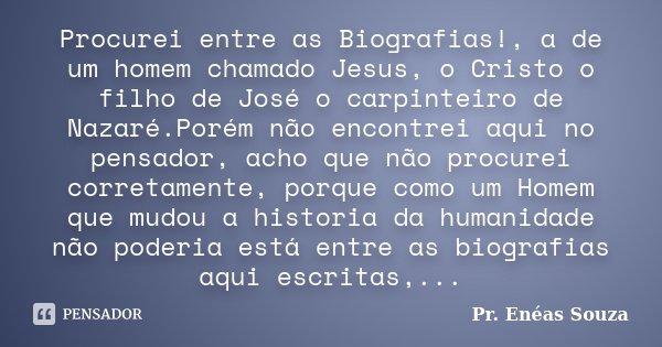 Procurei entre as Biografias!, a de um homem chamado Jesus, o Cristo o filho de José o carpinteiro de Nazaré.Porém não encontrei aqui no pensador, acho que não ... Frase de Pr. Enéas Souza.