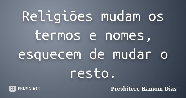Religiões mudam os termos e nomes, esquecem de mudar o resto.... Frase de Presbítero Ramom Dias.