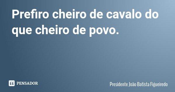 Prefiro cheiro de cavalo do que cheiro de povo.... Frase de Presidente João Batista Figueiredo.