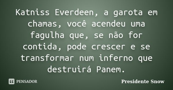 Katniss Everdeen, a garota em chamas, você acendeu uma fagulha que, se não for contida, pode crescer e se transformar num inferno que destruirá Panem.... Frase de Presidente Snow.