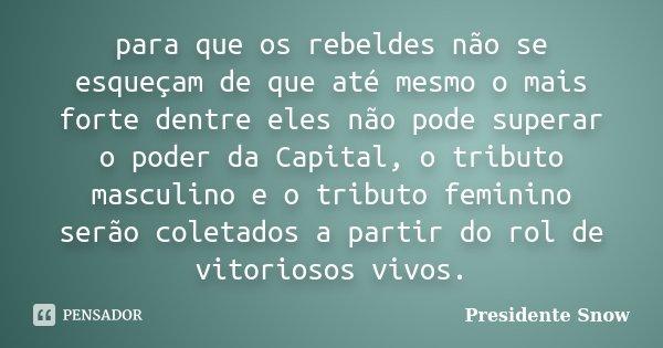 para que os rebeldes não se esqueçam de que até mesmo o mais forte dentre eles não pode superar o poder da Capital, o tributo masculino e o tributo feminino ser... Frase de Presidente Snow.